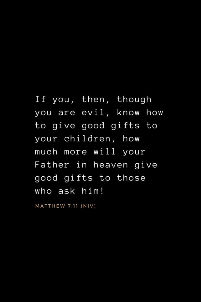 Bible Verses about Prayer (10): If you, then, though you are evil, know how to give good gifts to your children, how much more will your Father in heaven give good gifts to those who ask him! Matthew 7:11 (NIV)