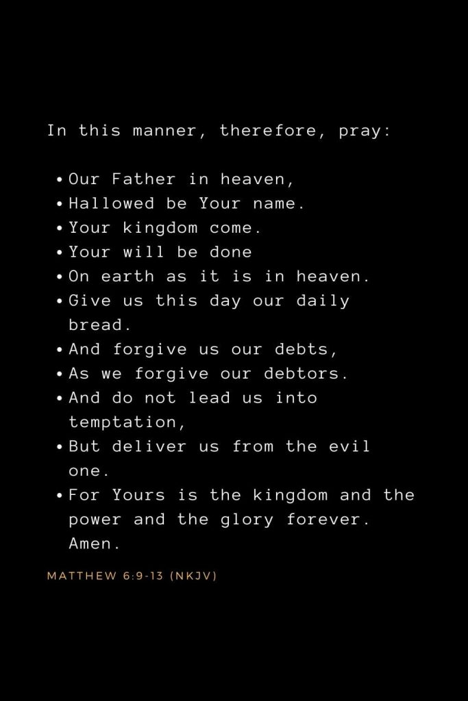 Bible Verses about Prayer (12): In this manner, therefore, pray: Our Father in heaven, Hallowed be Your name. Your kingdom come. Your will be done On earth as it is in heaven. Give us this day our daily bread. And forgive us our debts, As we forgive our debtors. And do not lead us into temptation, But deliver us from the evil one. For Yours is the kingdom and the power and the glory forever. Amen. Matthew 6:9-13 (NKJV)