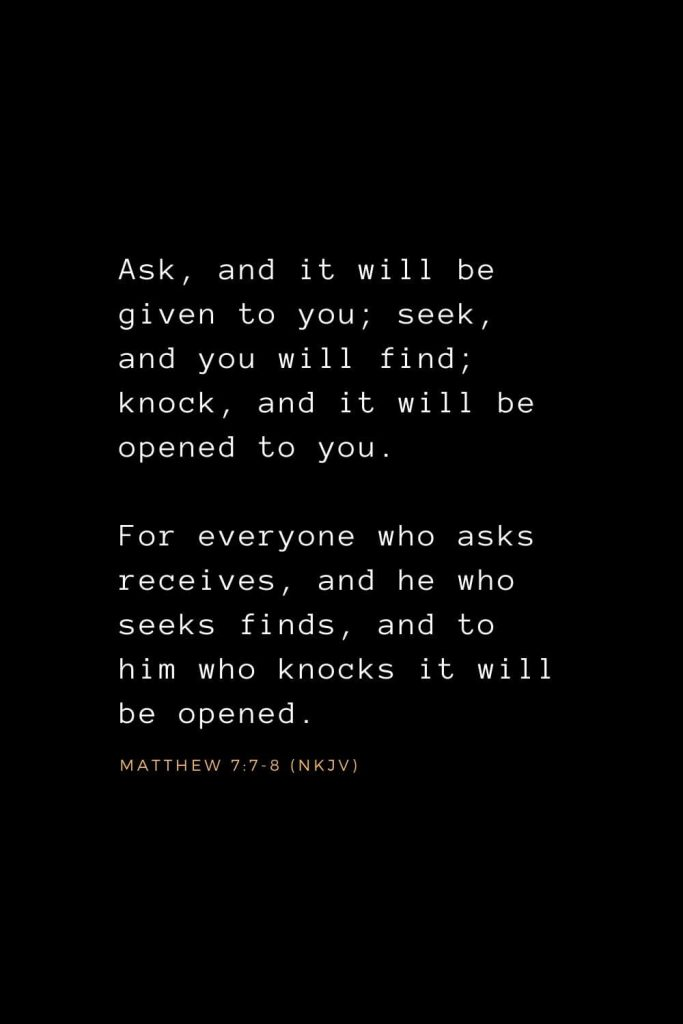 Bible Verses about Prayer (5): Ask, and it will be given to you; seek, and you will find; knock, and it will be opened to you. For everyone who asks receives, and he who seeks finds, and to him who knocks it will be opened. Matthew 7:7-8 (NKJV)