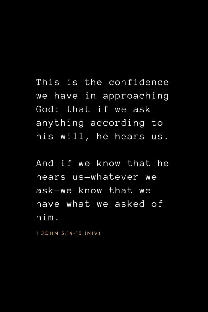 Bible Verses about Prayer (7): This is the confidence we have in approaching God: that if we ask anything according to his will, he hears us. And if we know that he hears us—whatever we ask—we know that we have what we asked of him. 1 John 5:14-15 (NIV)