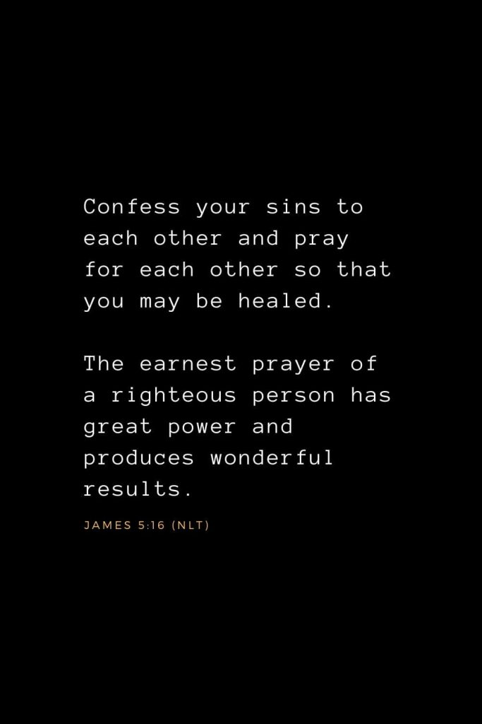 Bible Verses about Prayer (8): Confess your sins to each other and pray for each other so that you may be healed. The earnest prayer of a righteous person has great power and produces wonderful results. James 5:16 (NLT)