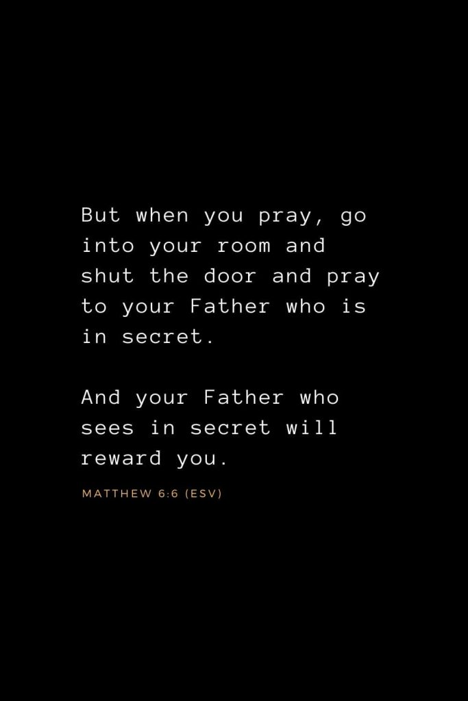 Bible Verses about Prayer (9): But when you pray, go into your room and shut the door and pray to your Father who is in secret. And your Father who sees in secret will reward you. Matthew 6:6 (ESV)