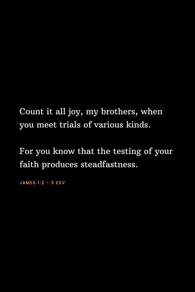 Bible Verses about Strength (1): Count it all joy, my brothers, when you meet trials of various kinds. For you know that the testing of your faith produces steadfastness. James 1:2 - 3 ESV