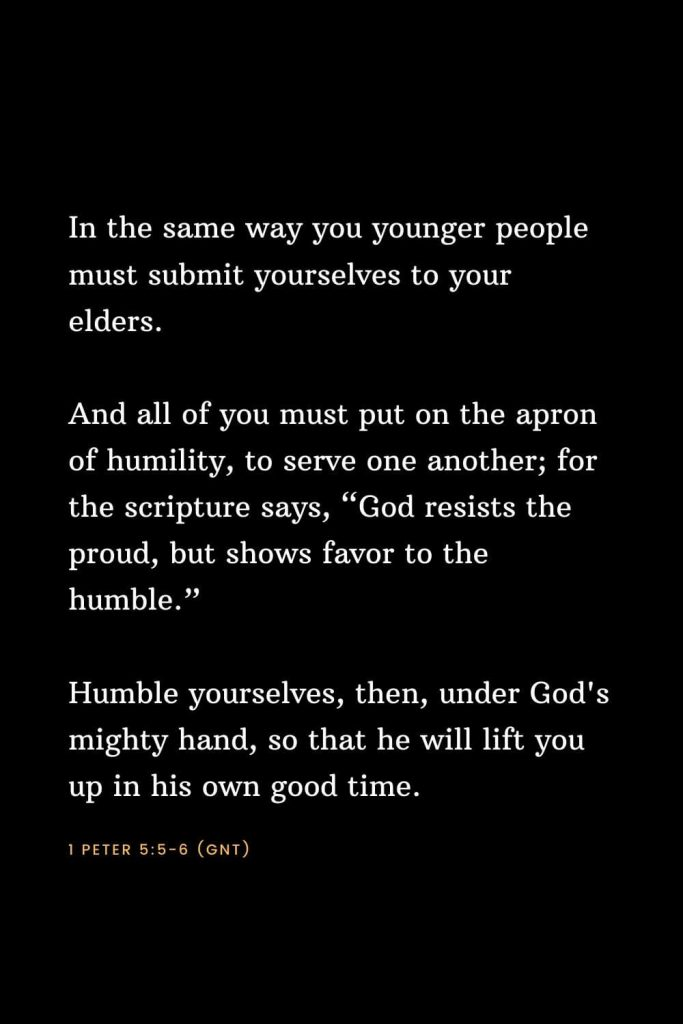 "Bible Verses about Strength (10): In the same way you younger people must submit yourselves to your elders. And all of you must put on the apron of humility, to serve one another; for the scripture says, ""God resists the proud, but shows favor to the humble."" Humble yourselves, then, under God's mighty hand, so that he will lift you up in his own good time. 1 Peter 5:5-6 (GNT)"