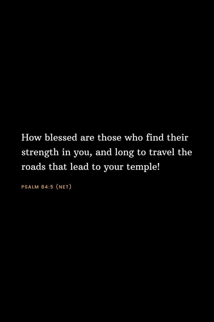 Bible Verses about Strength (12): How blessed are those who find their strength in you, and long to travel the roads that lead to your temple! Psalm 84:5 (NET)
