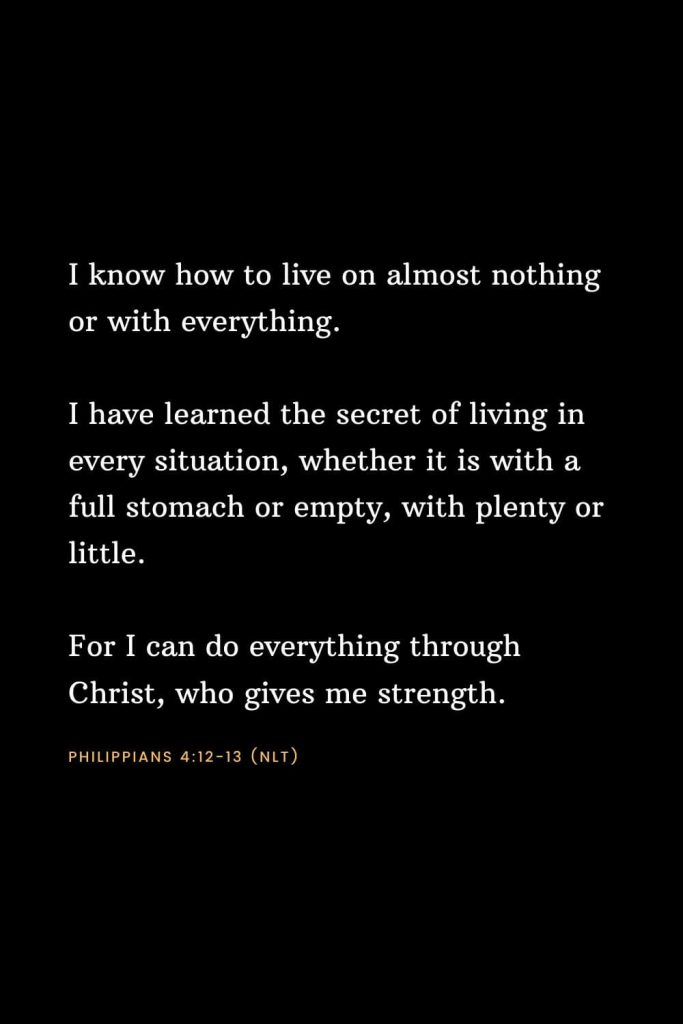 Bible Verses about Strength (17): I know how to live on almost nothing or with everything. I have learned the secret of living in every situation, whether it is with a full stomach or empty, with plenty or little. For I can do everything through Christ, who gives me strength. Philippians 4:12-13 (NLT)