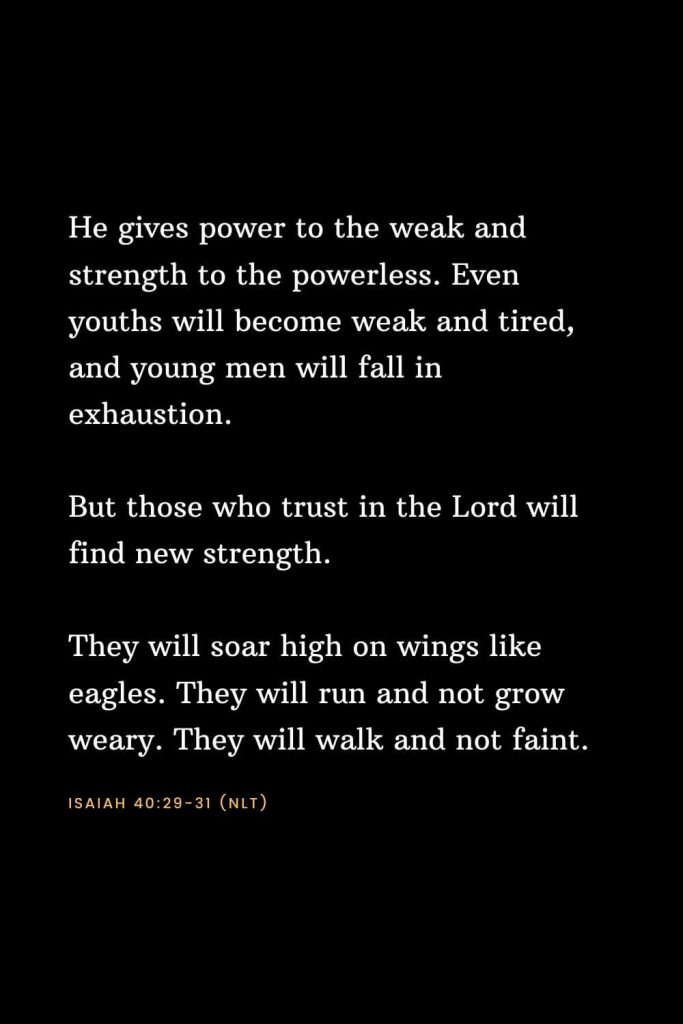 Bible Verses about Strength (18): He gives power to the weak and strength to the powerless. Even youths will become weak and tired, and young men will fall in exhaustion. But those who trust in the Lord will find new strength. They will soar high on wings like eagles. They will run and not grow weary. They will walk and not faint. Isaiah 40:29-31 (NLT)