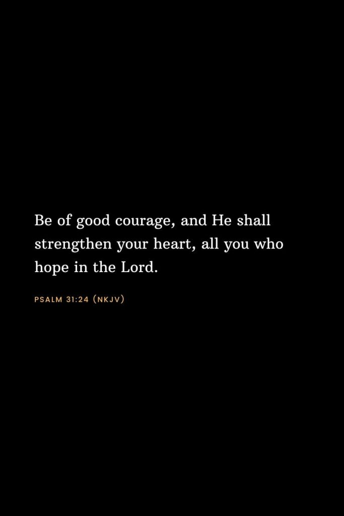 Bible Verses about Strength (2): Be of good courage, and He shall strengthen your heart, all you who hope in the Lord. Psalm 31:24 (NKJV)
