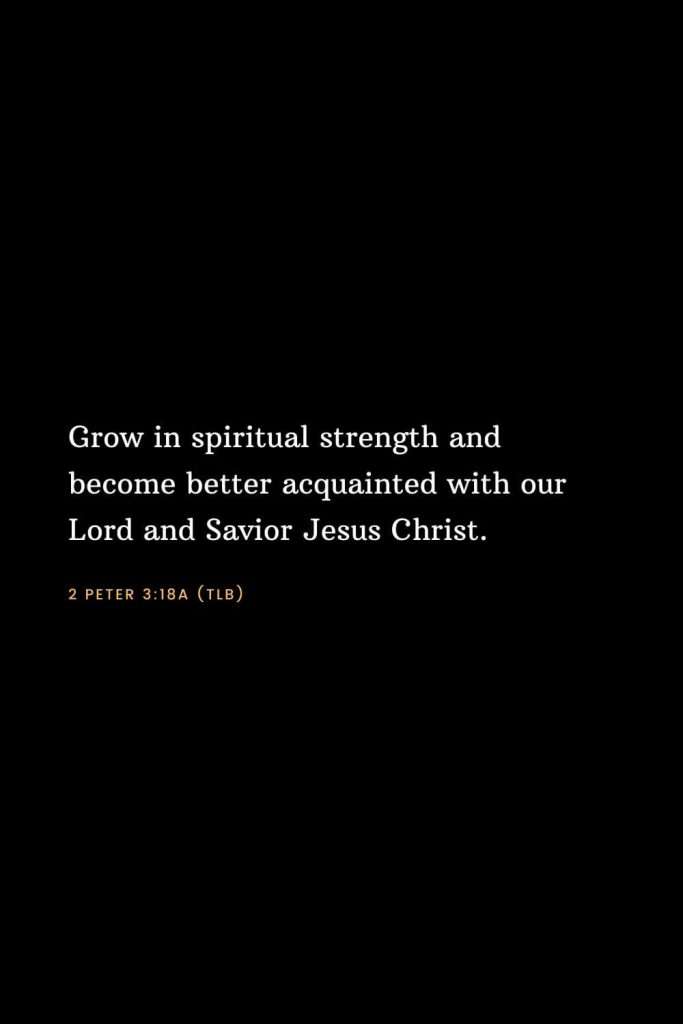 Bible Verses about Strength (20): Grow in spiritual strength and become better acquainted with our Lord and Savior Jesus Christ. 2 Peter 3:18a (TLB)