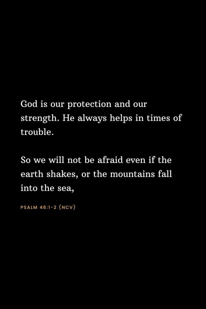 Bible Verses about Strength (22): God is our protection and our strength. He always helps in times of trouble. So we will not be afraid even if the earth shakes, or the mountains fall into the sea, Psalm 46:1-2 (NCV)