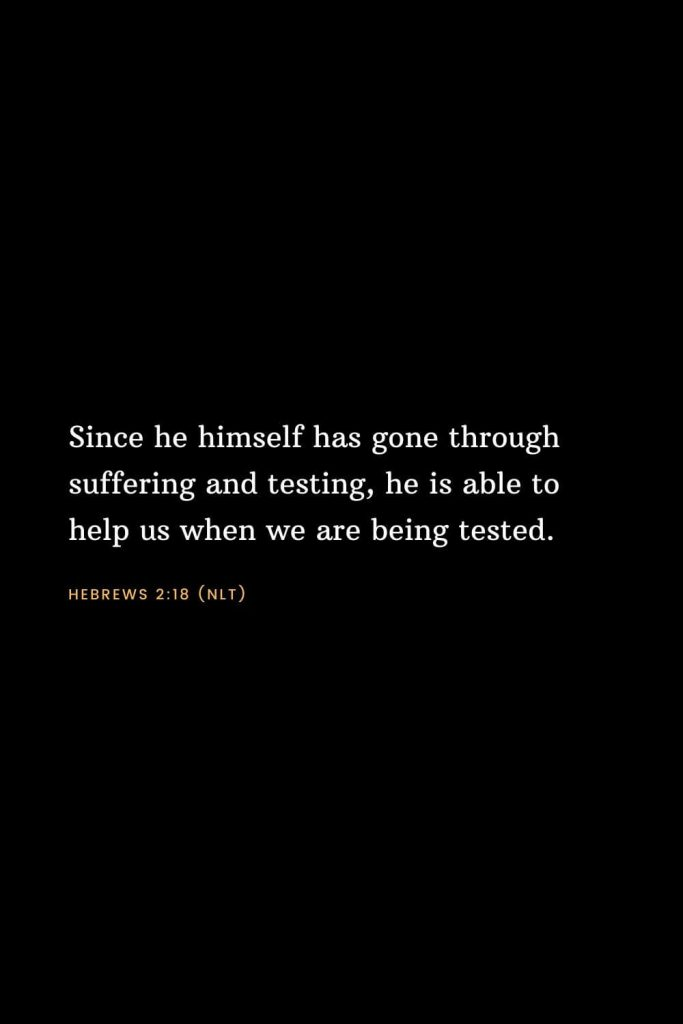 Bible Verses about Strength (3): Since he himself has gone through suffering and testing, he is able to help us when we are being tested. Hebrews 2:18 (NLT)