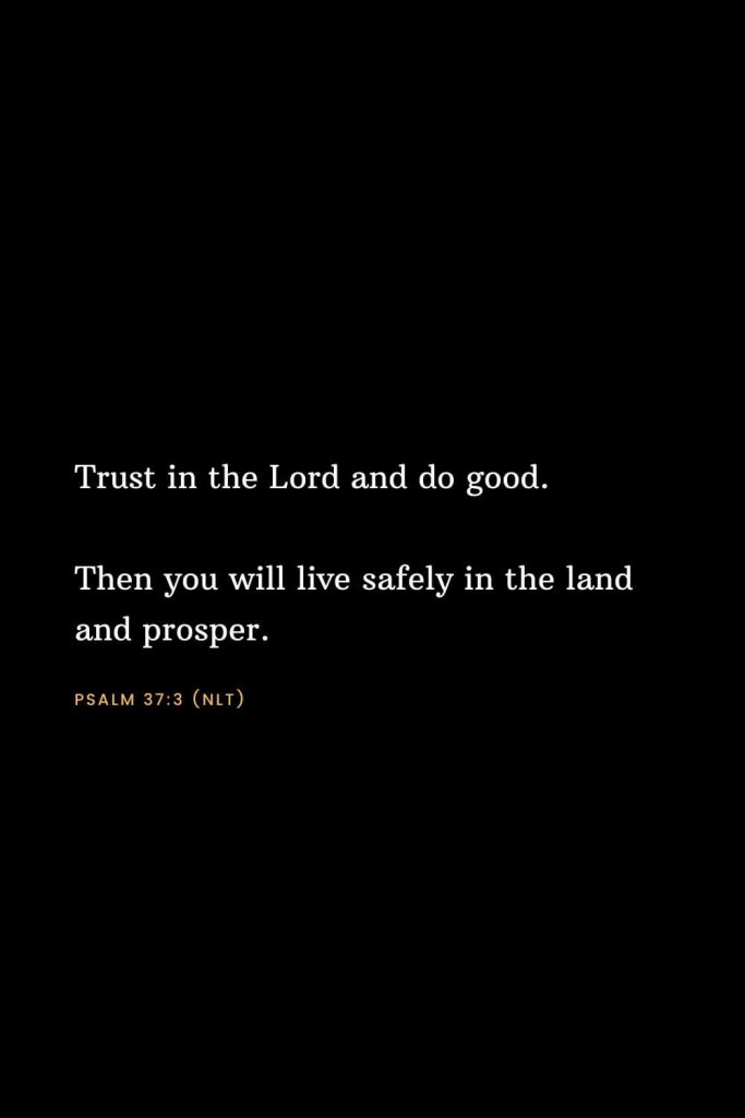 Bible Verses about Strength (4): Trust in the Lord and do good. Then you will live safely in the land and prosper. Psalm 37:3 (NLT)