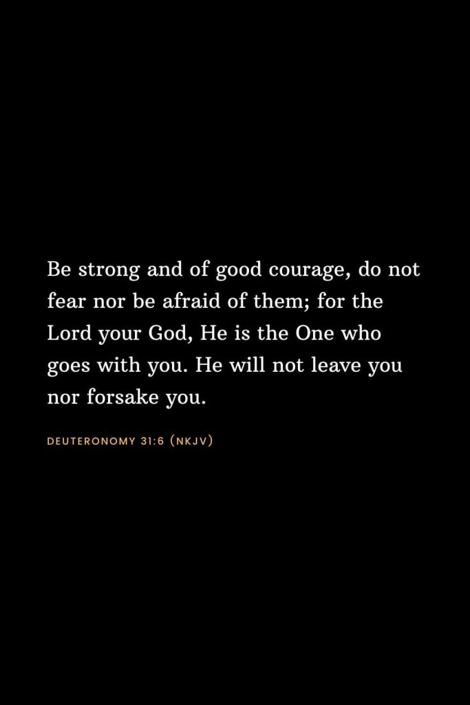 Bible Verses about Strength (5): Be strong and of good courage, do not fear nor be afraid of them; for the Lord your God, He is the One who goes with you. He will not leave you nor forsake you. Deuteronomy 31:6 (NKJV)