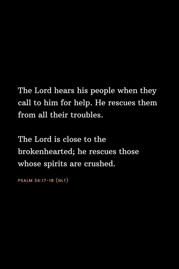 Bible Verses about Strength (6): The Lord hears his people when they call to him for help. He rescues them from all their troubles. The Lord is close to the brokenhearted; he rescues those whose spirits are crushed. Psalm 34:17-18 (NLT)