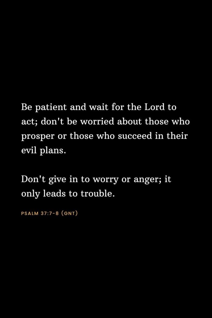 Bible Verses about Strength (8): Be patient and wait for the Lord to act; don't be worried about those who prosper or those who succeed in their evil plans. Don't give in to worry or anger; it only leads to trouble. Psalm 37:7-8 (GNT)
