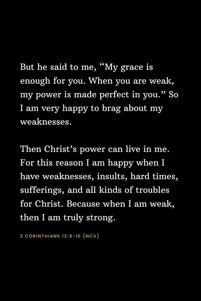 "Bible Verses about Strength (9): But he said to me, ""My grace is enough for you. When you are weak, my power is made perfect in you."" So I am very happy to brag about my weaknesses. Then Christ's power can live in me. For this reason I am happy when I have weaknesses, insults, hard times, sufferings, and all kinds of troubles for Christ. Because when I am weak, then I am truly strong. 2 Corinthians 12:9-10 (NCV)"