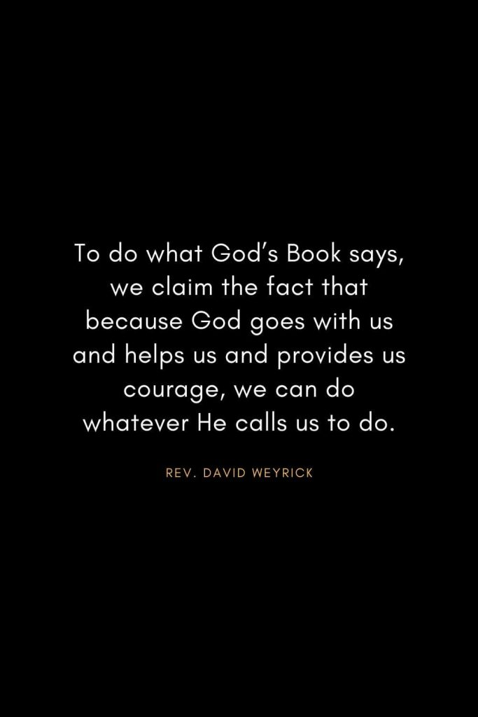 Christian Words of Inspiration (10): To do what God's Book says, we claim the fact that because God goes with us and helps us and provides us courage, we can do whatever He calls us to do. - Rev. David Weyrick
