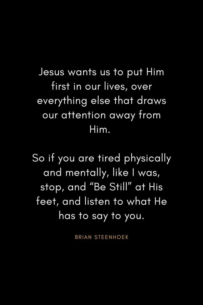 "Christian Words of Inspiration (13): Jesus wants us to put Him first in our lives, over everything else that draws our attention away from Him. So if you are tired physically and mentally, like I was, stop, and ""Be Still"" at His feet, and listen to what He has to say to you. - Brian Steenhoek"