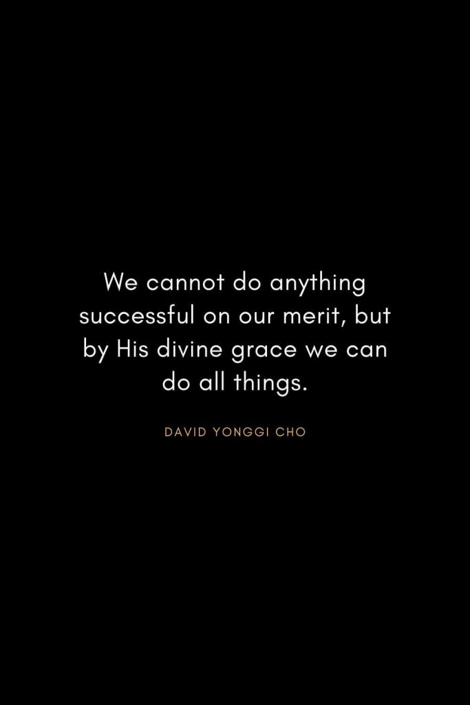Christian Words of Inspiration (14): We cannot do anything successful on our merit, but by His divine grace we can do all things. - David Yonggi Cho