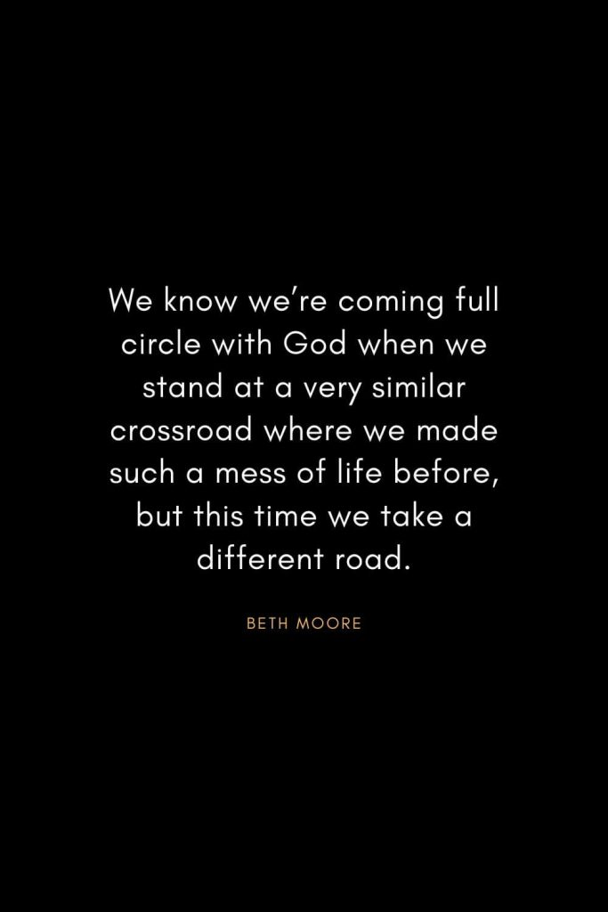 Christian Words of Inspiration (15): We know we're coming full circle with God when we stand at a very similar crossroad where we made such a mess of life before, but this time we take a different road. - Beth Moore