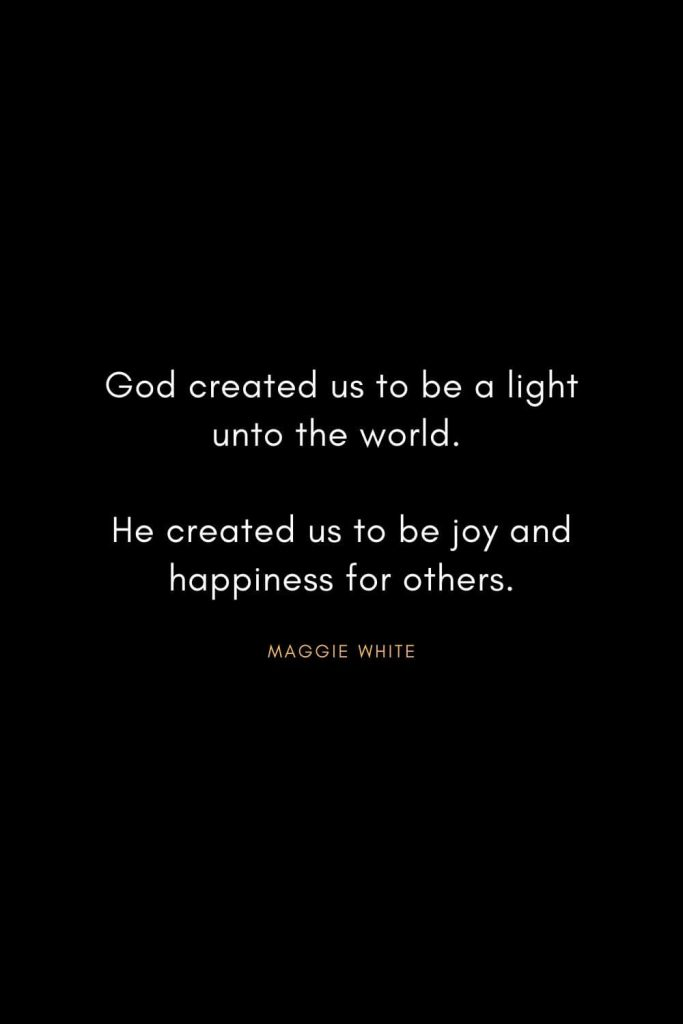 Christian Words of Inspiration (17): God created us to be a light unto the world. He created us to be joy and happiness for others. - Maggie White
