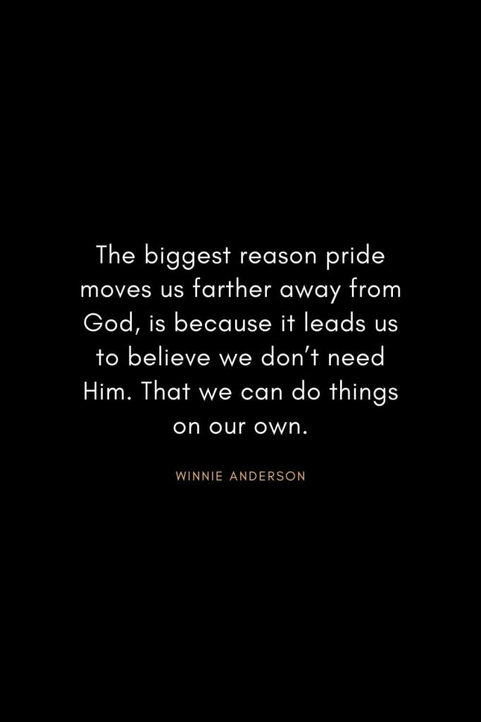 Christian Words of Inspiration (18): The biggest reason pride moves us farther away from God, is because it leads us to believe we don't need Him. That we can do things on our own. - Winnie Anderson