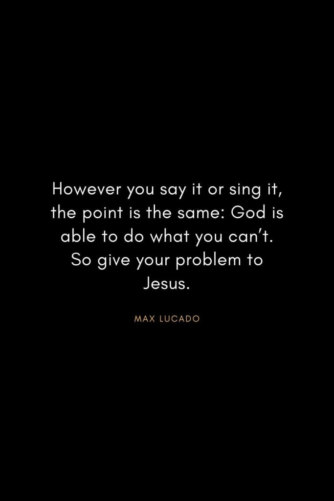 Christian Words of Inspiration (19): However you say it or sing it, the point is the same: God is able to do what you can't. So give your problem to Jesus. - Max Lucado
