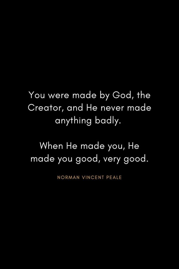 Christian Words of Inspiration (26): You were made by God, the Creator, and He never made anything badly. When He made you, He made you good, very good. - Norman Vincent Peale