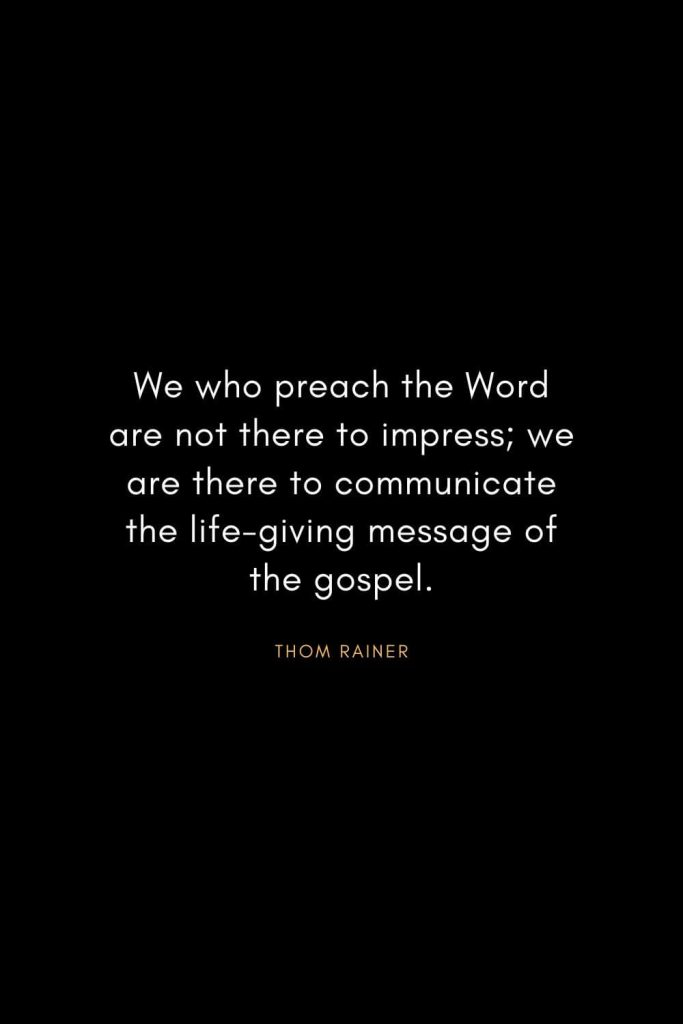 Christian Words of Inspiration (27): We who preach the Word are not there to impress; we are there to communicate the life-giving message of the gospel. - Thom Rainer