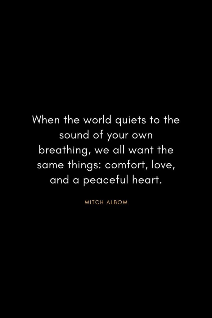 Christian Words of Inspiration (28): When the world quiets to the sound of your own breathing, we all want the same things: comfort, love, and a peaceful heart. - Mitch Albom