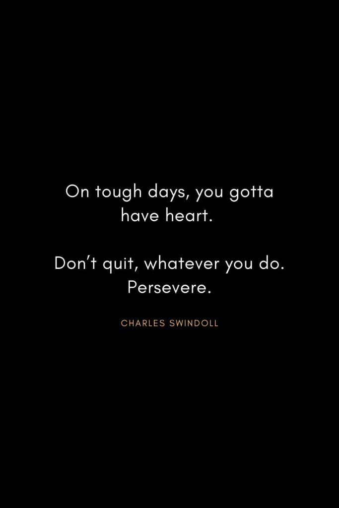 Christian Words of Inspiration (29): On tough days, you gotta have heart. Don't quit, whatever you do. Persevere. - Charles Swindoll