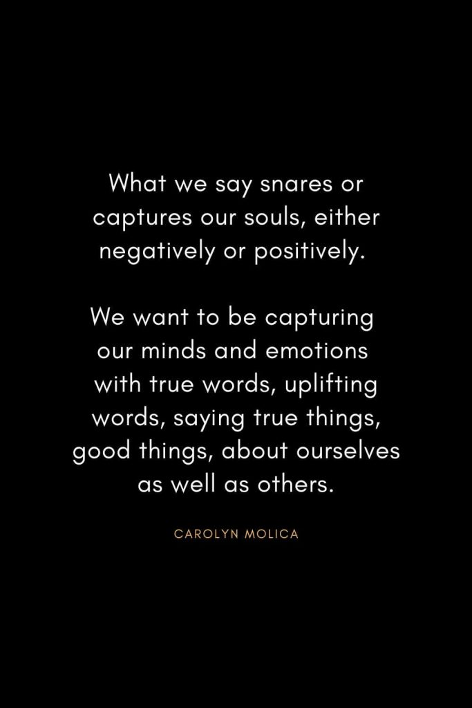 Christian Words of Inspiration (3): What we say snares or captures our souls, either negatively or positively. We want to be capturing our minds and emotions with true words, uplifting words, saying true things, good things, about ourselves as well as others. - Carolyn Molica