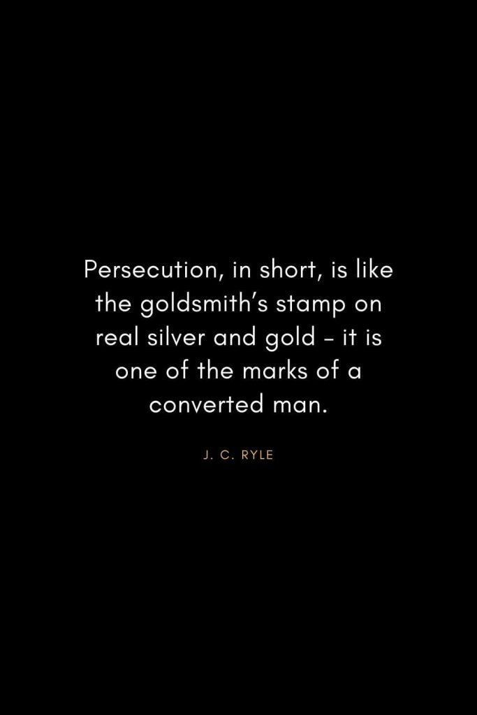 Christian Words of Inspiration (31): Persecution, in short, is like the goldsmith's stamp on real silver and gold - it is one of the marks of a converted man. - J. C. Ryle