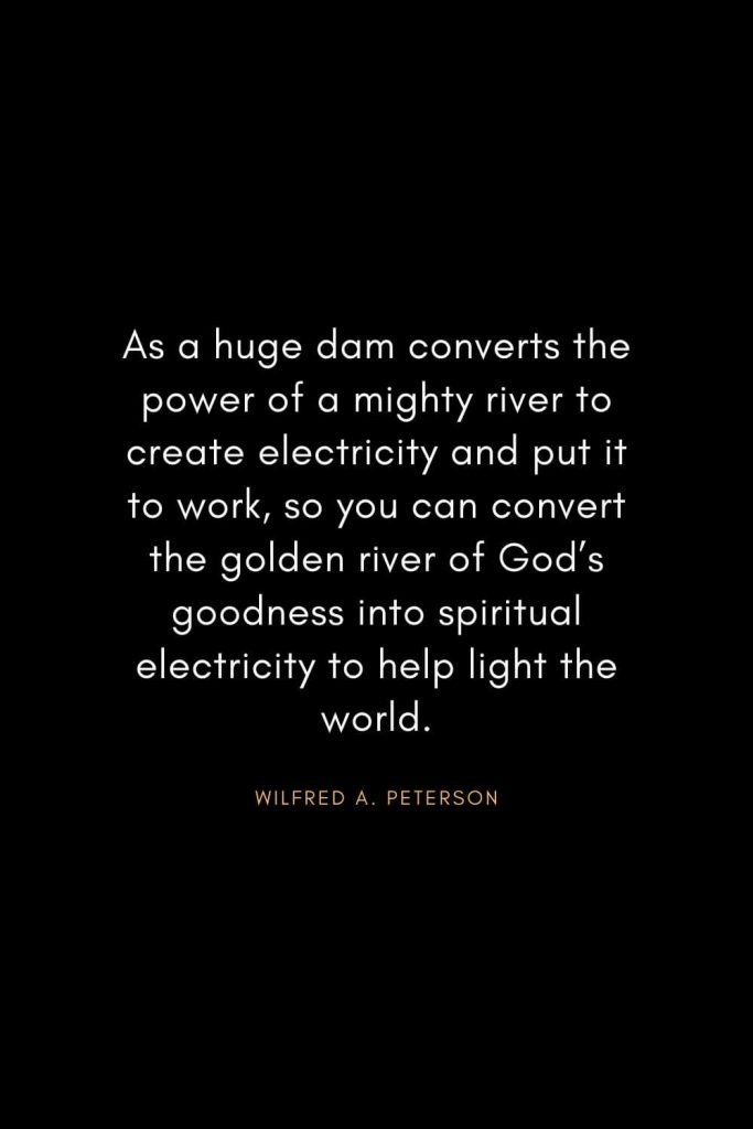 Christian Words of Inspiration (33): As a huge dam converts the power of a mighty river to create electricity and put it to work, so you can convert the golden river of God's goodness into spiritual electricity to help light the world. - Wilfred A. Peterson