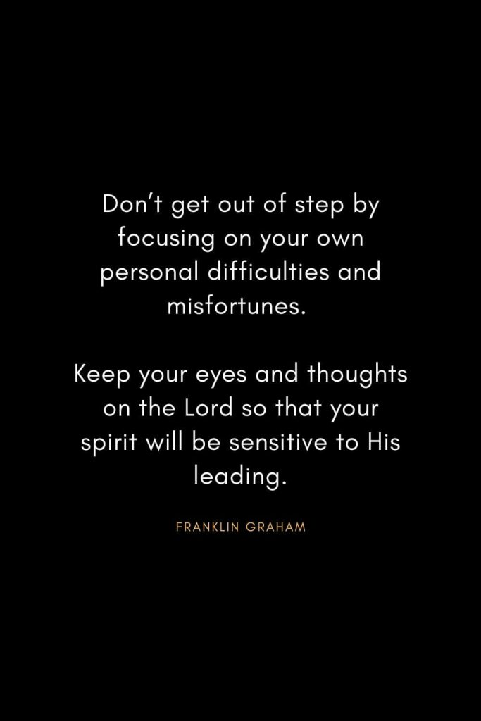 Christian Words of Inspiration (36): Don't get out of step by focusing on your own personal difficulties and misfortunes. Keep your eyes and thoughts on the Lord so that your spirit will be sensitive to His leading. - Franklin Graham