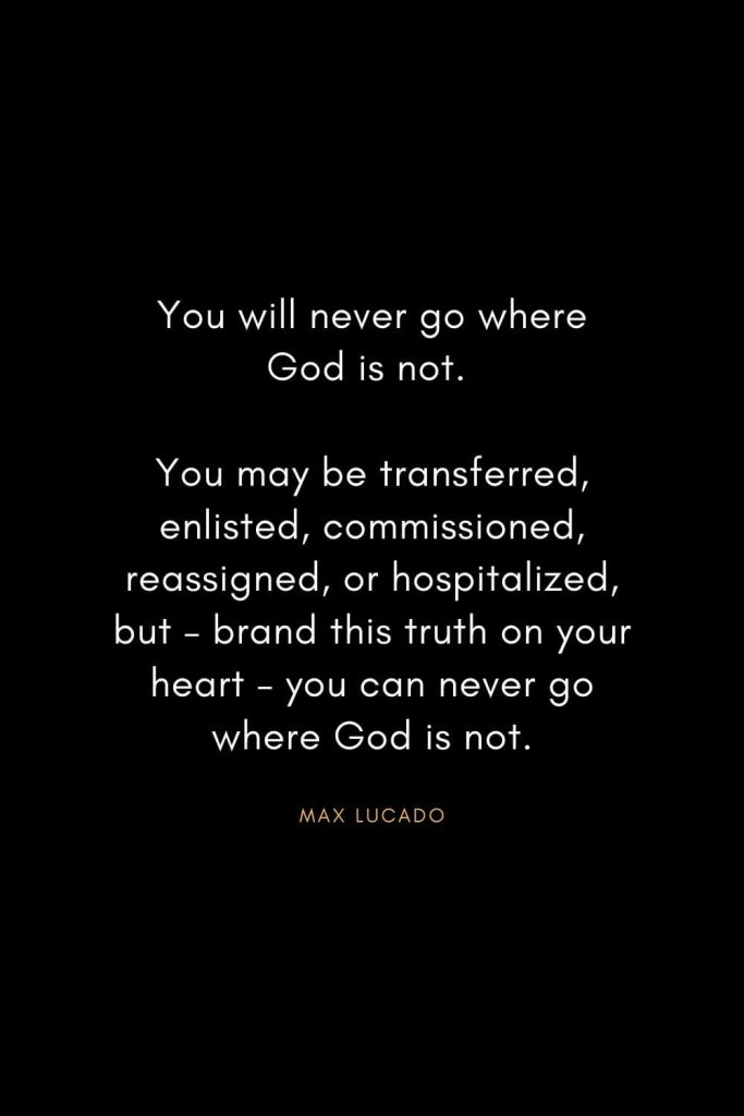 Christian Words of Inspiration (38): You will never go where God is not. You may be transferred, enlisted, commissioned, reassigned, or hospitalized, but - brand this truth on your heart - you can never go where God is not. - Max Lucado