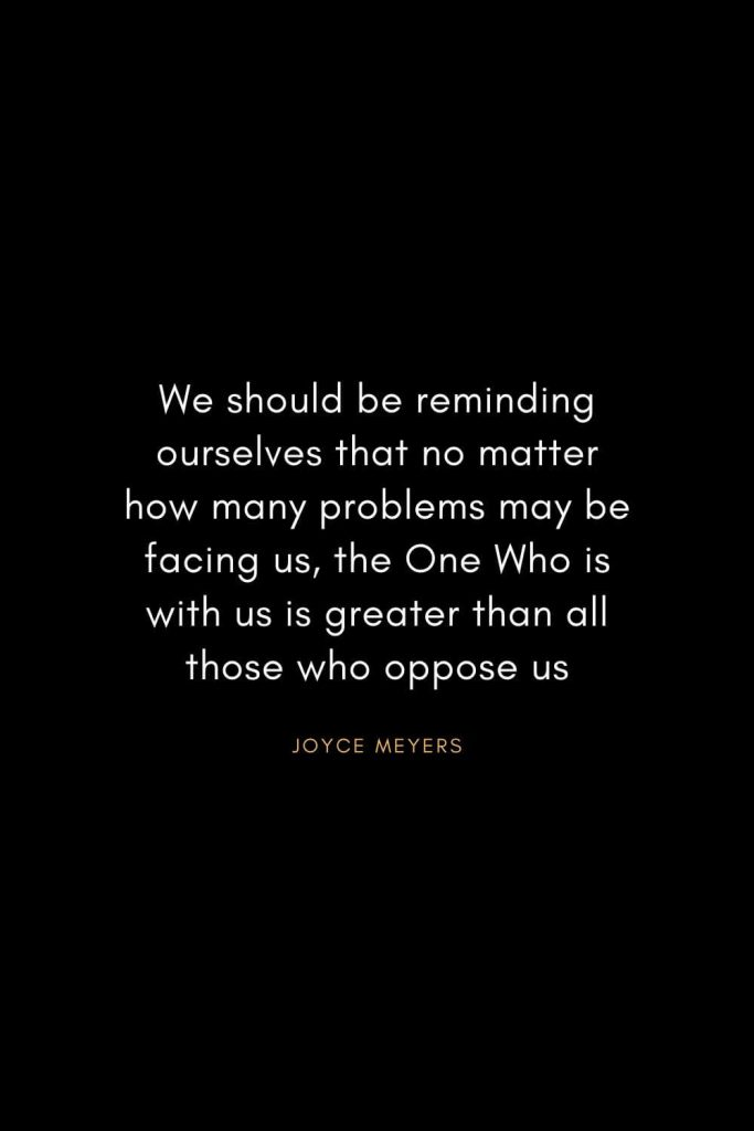 Christian Words of Inspiration (4): We should be reminding ourselves that no matter how many problems may be facing us, the One Who is with us is greater than all those who oppose us. - Joyce Meyers