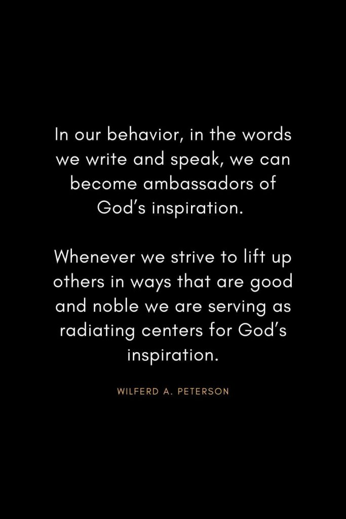 Christian Words of Inspiration (40): In our behavior, in the words we write and speak, we can become ambassadors of God's inspiration. Whenever we strive to lift up others in ways that are good and noble we are serving as radiating centers for God's inspiration. - Wilferd A. Peterson