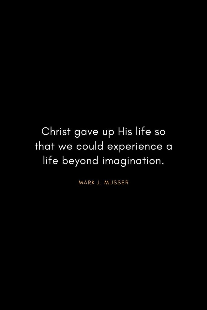 Christian Words of Inspiration (41): Christ gave up His life so that we could experience a life beyond imagination. - Mark J. Musser