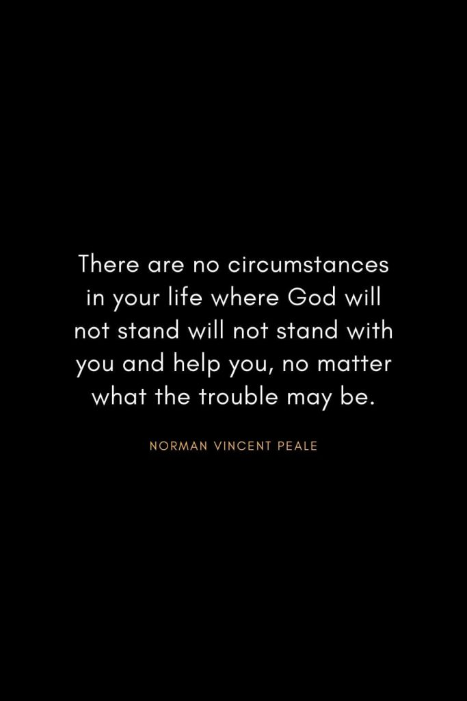 Christian Words of Inspiration (5): There are no circumstances in your life where God will not stand will not stand with you and help you, no matter what the trouble may be. - Norman Vincent Peale