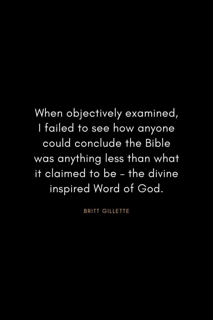 Christian Words of Inspiration (8): When objectively examined, I failed to see how anyone could conclude the Bible was anything less than what it claimed to be – the divine inspired Word of God. - Britt Gillette