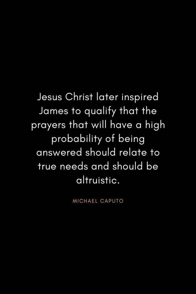 Christian Words of Inspiration (9): Jesus Christ later inspired James to qualify that the prayers that will have a high probability of being answered should relate to true needs and should be altruistic. - Michael Caputo