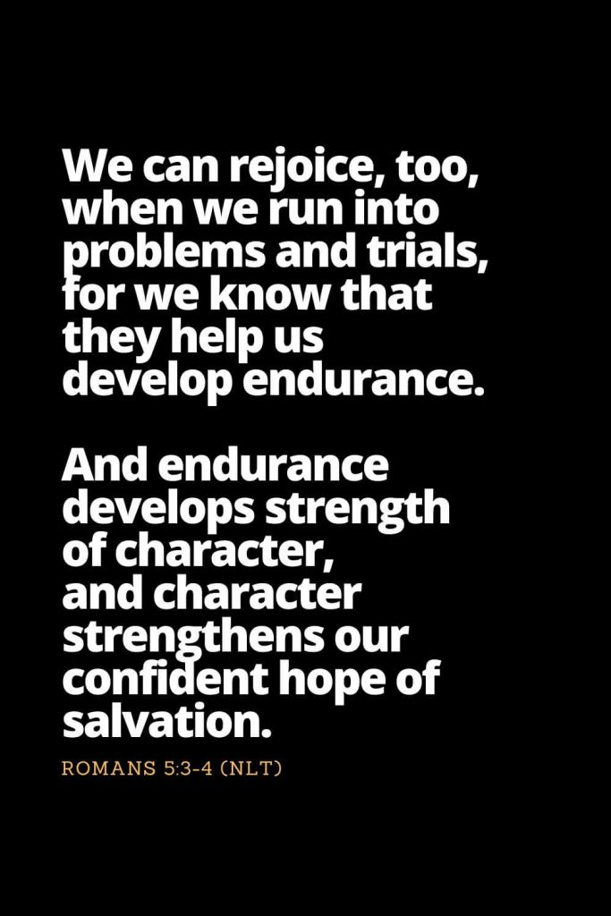 Motivational Bible Verses (10): We can rejoice, too, when we run into problems and trials, for we know that they help us develop endurance. And endurance develops strength of character, and character strengthens our confident hope of salvation. Romans 5:3-4 (NLT)
