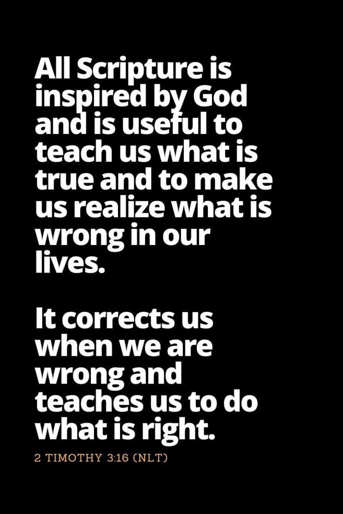 Motivational Bible Verses (11): All Scripture is inspired by God and is useful to teach us what is true and to make us realize what is wrong in our lives. It corrects us when we are wrong and teaches us to do what is right. 2 Timothy 3:16 (NLT)