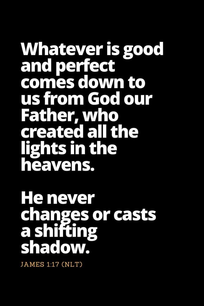 Motivational Bible Verses (12): Whatever is good and perfect comes down to us from God our Father, who created all the lights in the heavens. He never changes or casts a shifting shadow. James 1:17 (NLT)