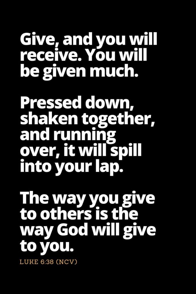 Motivational Bible Verses (16): Give, and you will receive. You will be given much. Pressed down, shaken together, and running over, it will spill into your lap. The way you give to others is the way God will give to you. Luke 6:38 (NCV)
