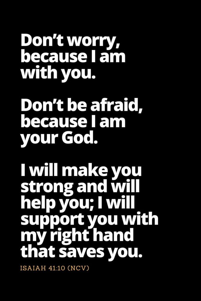 Motivational Bible Verses (19): Don't worry, because I am with you. Don't be afraid, because I am your God. I will make you strong and will help you; I will support you with my right hand that saves you Isaiah 41:10 (NCV)