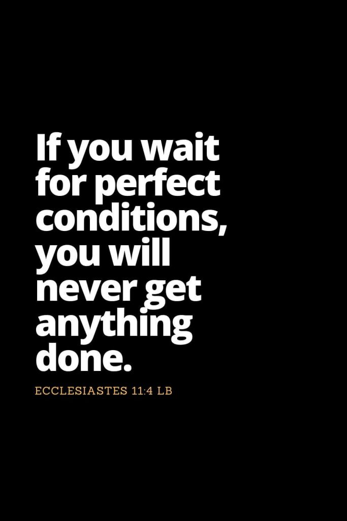Motivational Bible Verses (2): If you wait for perfect conditions, you will never get anything done. Ecclesiastes 11:4 LB