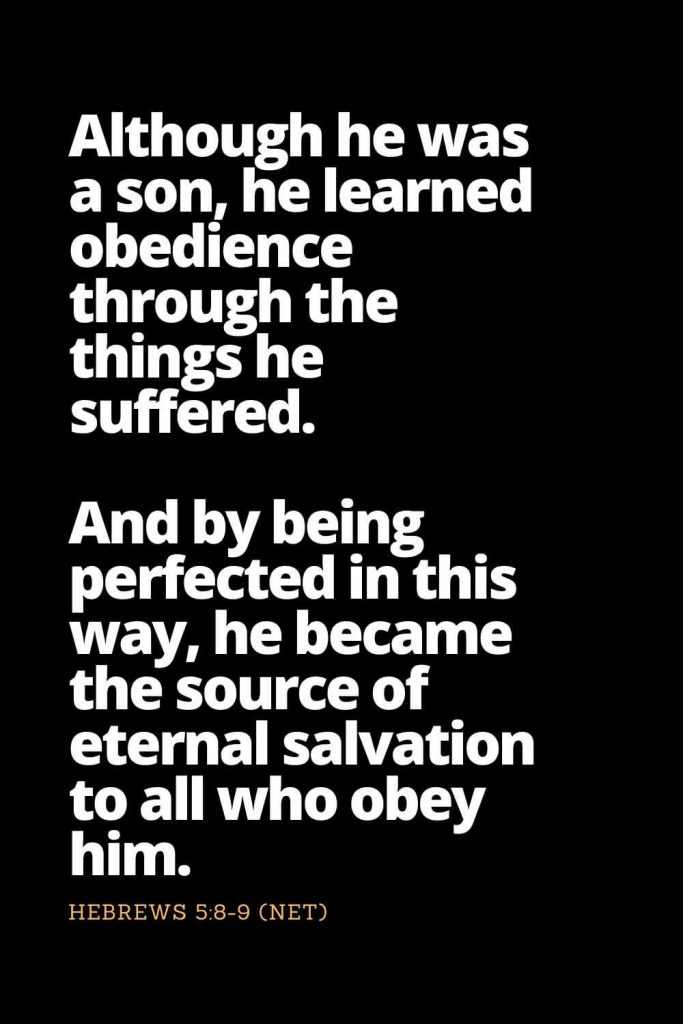 Motivational Bible Verses (25): Although he was a son, he learned obedience through the things he suffered. And by being perfected in this way, he became the source of eternal salvation to all who obey him, Hebrews 5:8-9 (NET)
