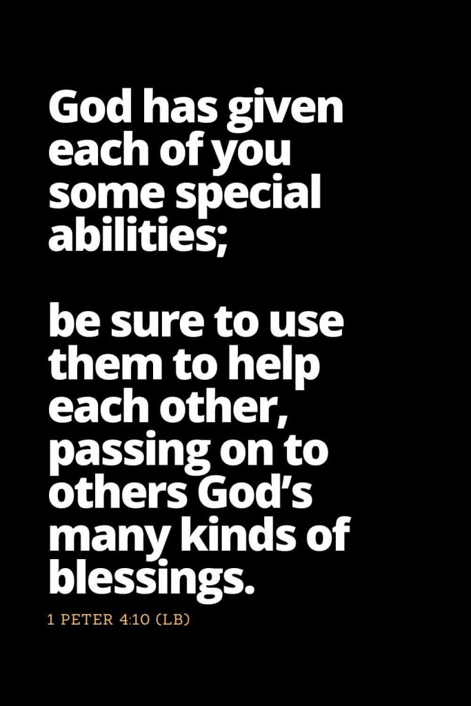 Motivational Bible Verses (26): God has given each of you some special abilities; be sure to use them to help each other, passing on to others God's many kinds of blessings. 1 Peter 4:10 (LB)